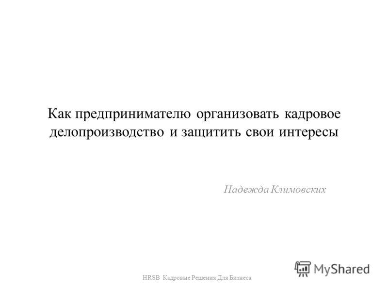 Как предпринимателю организовать кадровое делопроизводство и защитить свои интересы Надежда Климовских HRSB Кадровые Решения Для Бизнеса