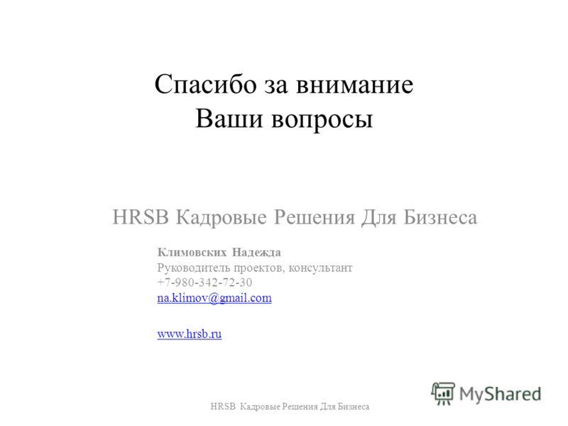 Спасибо за внимание Ваши вопросы HRSB Кадровые Решения Для Бизнеса Климовских Надежда Руководитель проектов, консультант +7-980-342-72-30 na.klimov@gmail.com www.hrsb.ru HRSB Кадровые Решения Для Бизнеса