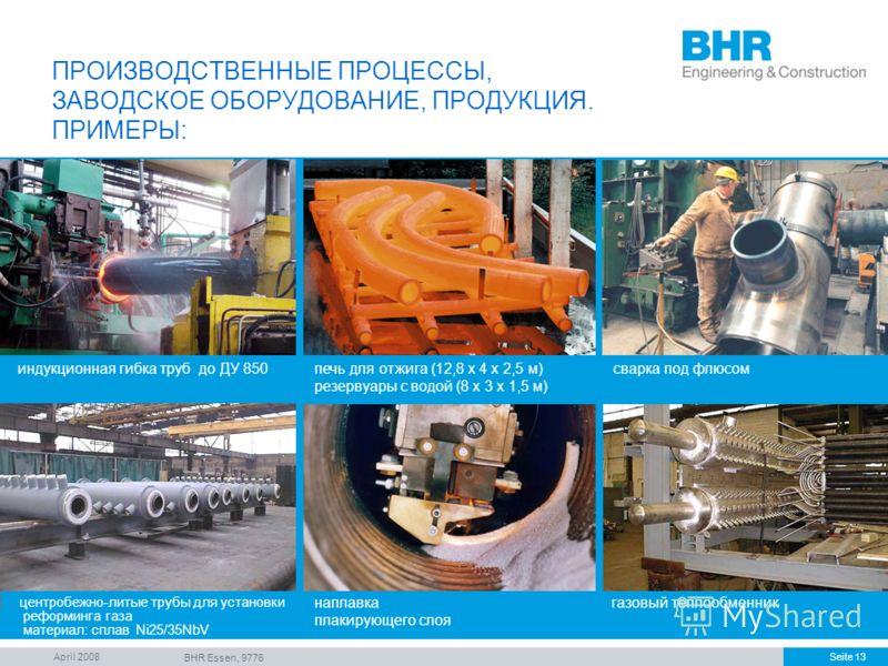 April 2008 BHR Essen, 9776 Seite 13 ПРОИЗВОДСТВЕННЫЕ ПРОЦЕССЫ, ЗАВОДСКОЕ ОБОРУДОВАНИЕ, ПРОДУКЦИЯ. ПРИМЕРЫ: газовый теплообменник индукционная гибка труб до ДУ 850печь для отжига (12,8 x 4 x 2,5 м) резервуары с водой (8 x 3 x 1,5 м) центробежно-литые