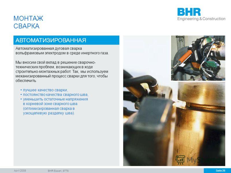 April 2008 BHR Essen, 9776 Seite 26 МОНТАЖ СВАРКА АВТОМАТИЗИРОВАННАЯ Автоматизированная дуговая сварка вольфрамовым электродом в среде инертного газа. Мы вносим свой вклад в решение сварочно- технических проблем, возникающих в ходе строительно-монтаж