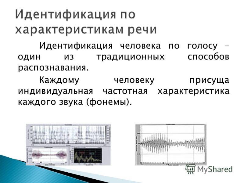 Идентификация человека по голосу – один из традиционных способов распознавания. Каждому человеку присуща индивидуальная частотная характеристика каждого звука (фонемы).