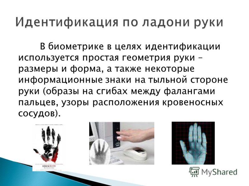 В биометрике в целях идентификации используется простая геометрия руки – размеры и форма, а также некоторые информационные знаки на тыльной стороне руки (образы на сгибах между фалангами пальцев, узоры расположения кровеносных сосудов).