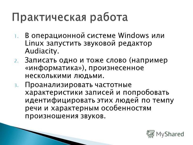 1. В операционной системе Windows или Linux запустить звуковой редактор Audiacity. 2. Записать одно и тоже слово (например «информатика»), произнесенное несколькими людьми. 3. Проанализировать частотные характеристики записей и попробовать идентифици