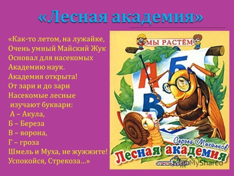 « Как - то летом, на лужайке, Очень умный Майский Жук Основал для насекомых Академию наук. Академия открыта ! От зари и до зари Насекомые лесные изучают буквари : А – Акула, Б – Береза В – ворона, Г – гроза Шмель и Муха, не жужжите ! Успокойся, Стрек