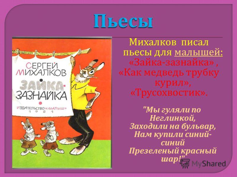 Михалков писал пьесы для малышей : малышей « Зайка - зазнайка », « Как медведь трубку курил », « Трусохвостик ».  Мы гуляли по Неглинкой, Заходили на бульвар, Нам купили синий - синий Презеленый красный шар !