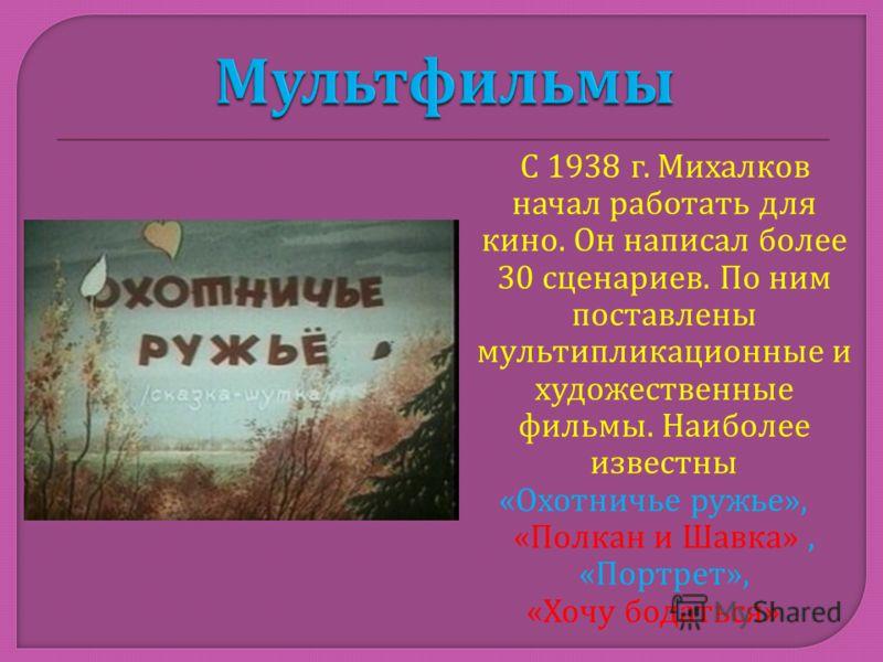 С 1938 г. Михалков начал работать для кино. Он написал более 30 сценариев. По ним поставлены мультипликационные и художественные фильмы. Наиболее известны « Охотничье ружье », « Полкан и Шавка », « Портрет », « Хочу бодаться »