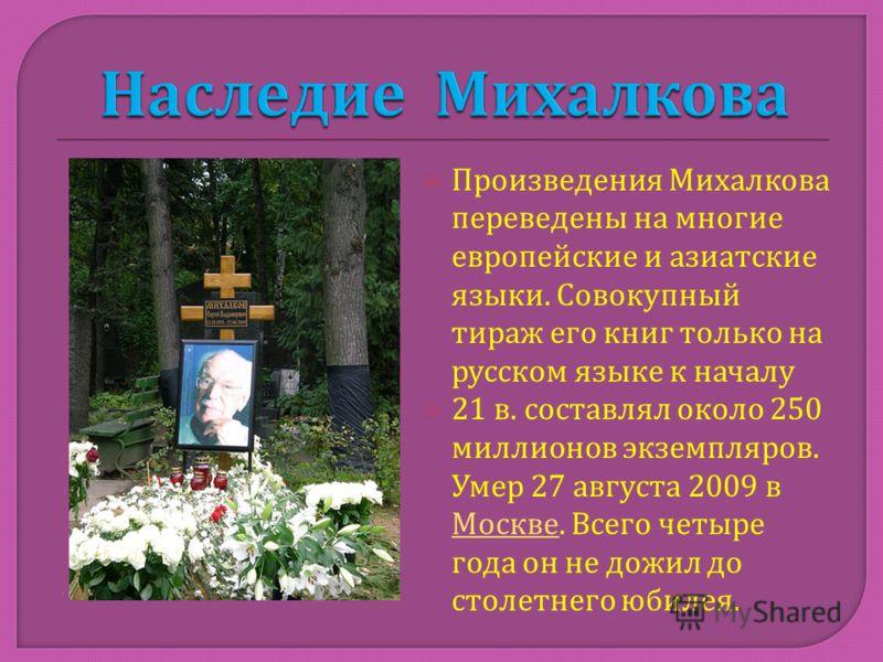 Произведения Михалкова переведены на многие европейские и азиатские языки. Совокупный тираж его книг только на русском языке к началу 21 в. составлял около 250 миллионов экземпляров. Умер 27 августа 2009 в Москве. Всего четыре года он не дожил до сто