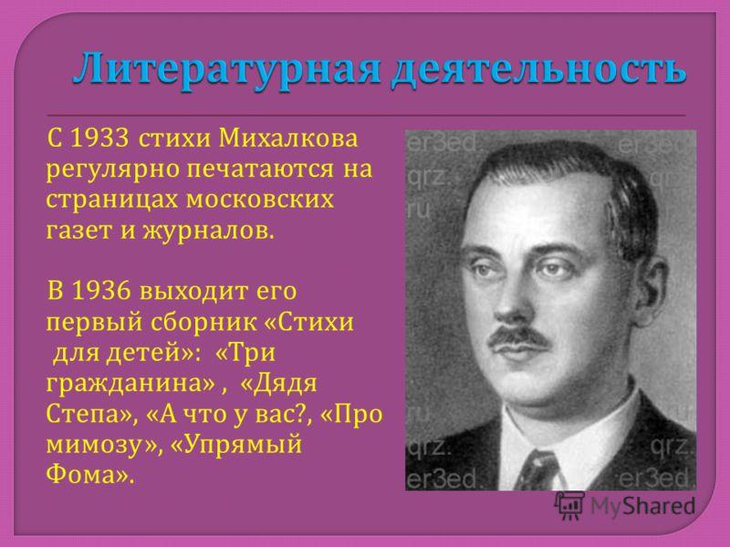 С 1933 стихи Михалкова регулярно печатаются на страницах московских газет и журналов. В 1936 выходит его первый сборник « Стихи для детей »: « Три гражданина », « Дядя Степа », « А что у вас ?, « Про мимозу », « Упрямый Фома ».