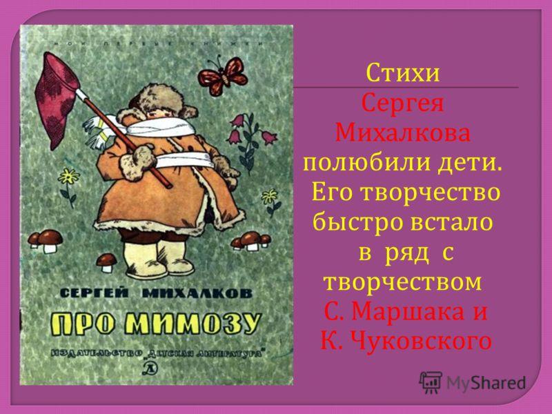 Стихи Сергея Михалкова полюбили дети. Его творчество быстро встало в ряд с творчеством С. Маршака и К. Чуковского