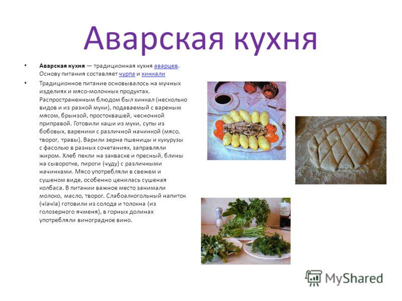 Аварская кухня Аварская кухня традиционная кухня аварцев. Основу питания составляет чурпа и хинкалиаварцевчурпахинкали Традиционное питание основывалось на мучных изделиях и мясо-молочных продуктах. Распространенным блюдом был хинкал (несколько видов