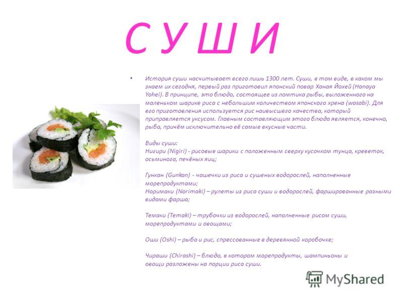 С У Ш И История суши насчитывает всего лишь 1300 лет. Суши, в том виде, в каком мы знаем их сегодня, первый раз приготовил японский повар Ханая Йохей (Hanaya Yohei). В принципе, это блюдо, состоящее из ломтика рыбы, выложенного на маленьком шарике ри