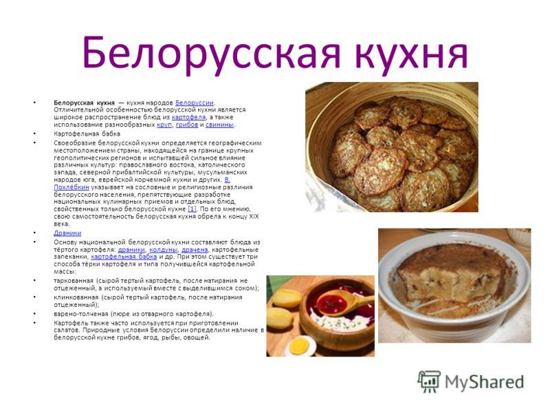 Белорусская кухня Белорусская кухня кухня народов Белоруссии. Отличительной особенностью белорусской кухни является широкое распространение блюд из картофеля, а также использование разнообразных круп, грибов и свинины.Белоруссиикартофелякрупгрибовсви
