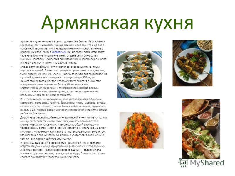 Армянская кухня Армянская кухня одна из самых древних на Земле. На основании археологических раскопок ученые пришли к выводу, что еще две с половиной тысячи лет тому назад армяне имели представление о бродильных процессах в хлебопечен ии. Из седой др