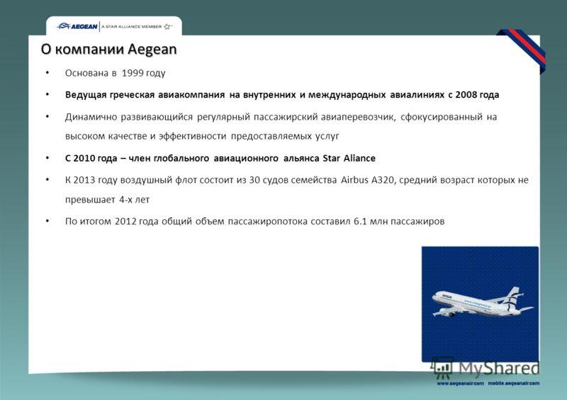 О компании Aegean Основана в 1999 году Ведущая греческая авиакомпания на внутренних и международных авиалиниях с 2008 года Динамично развивающийся регулярный пассажирский авиаперевозчик, сфокусированный на высоком качестве и эффективности предоставля