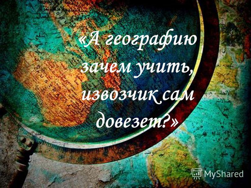 «А географию зачем учить, извозчик сам довезет?»