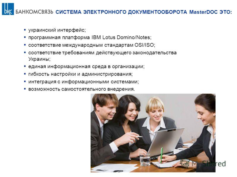 украинский интерфейс; программная платформа IBM Lotus Domino/Notes; соответствие международным стандартам OSI/ISO; соответствие требованиям действующего законодательства Украины; единая информационная среда в организации; гибкость настройки и админис