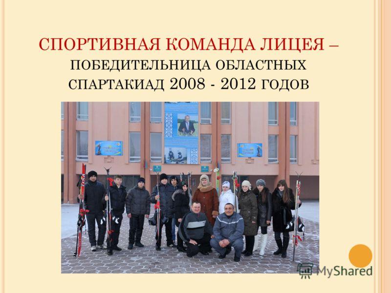 СПОРТИВНАЯ КОМАНДА ЛИЦЕЯ – ПОБЕДИТЕЛЬНИЦА ОБЛАСТНЫХ СПАРТАКИАД 2008 - 2012 ГОДОВ