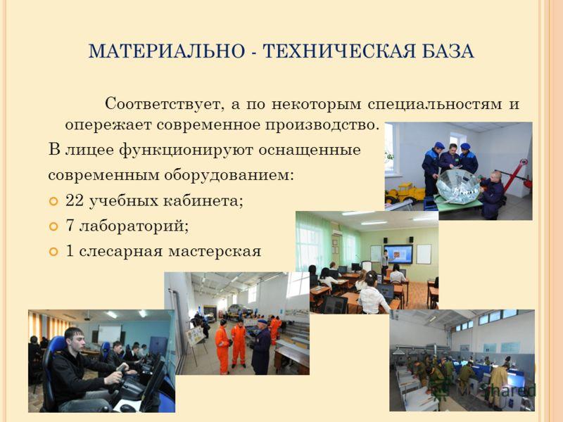 МАТЕРИАЛЬНО - ТЕХНИЧЕСКАЯ БАЗА Соответствует, а по некоторым специальностям и опережает современное производство. В лицее функционируют оснащенные современным оборудованием: 22 учебных кабинета; 7 лабораторий; 1 слесарная мастерская
