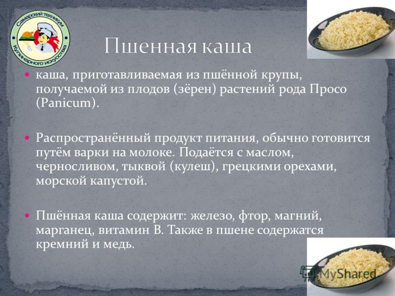 каша, приготавливаемая из пшённой крупы, получаемой из плодов (зёрен) растений рода Просо (Panicum). Распространённый продукт питания, обычно готовится путём варки на молоке. Подаётся с маслом, черносливом, тыквой (кулеш), грецкими орехами, морской к