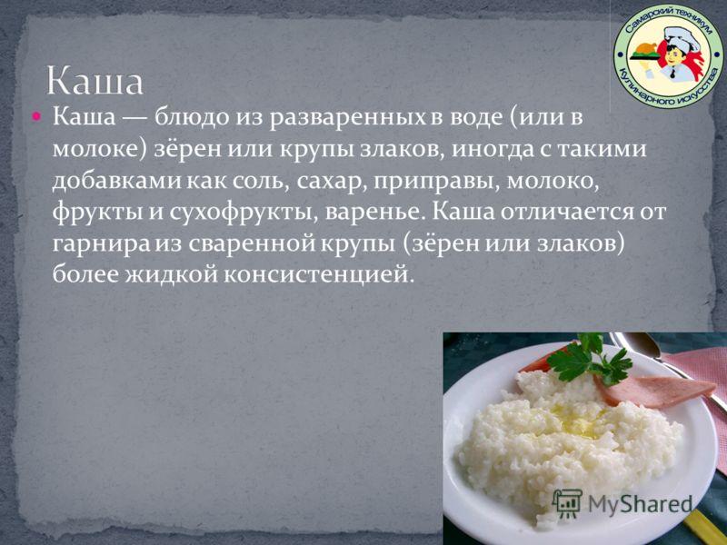 Каша блюдо из разваренных в воде (или в молоке) зёрен или крупы злаков, иногда с такими добавками как соль, сахар, приправы, молоко, фрукты и сухофрукты, варенье. Каша отличается от гарнира из сваренной крупы (зёрен или злаков) более жидкой консистен
