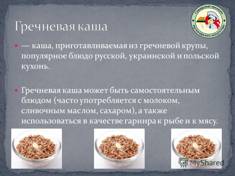 каша, приготавливаемая из гречневой крупы, популярное блюдо русской, украинской и польской кухонь. Гречневая каша может быть самостоятельным блюдом (часто употребляется с молоком, сливочным маслом, сахаром), а также использоваться в качестве гарнира