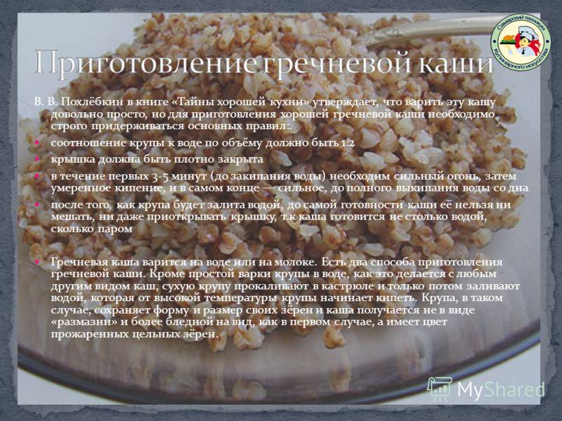 В. В. Похлёбкин в книге «Тайны хорошей кухни» утверждает, что варить эту кашу довольно просто, но для приготовления хорошей гречневой каши необходимо строго придерживаться основных правил:. соотношение крупы к воде по объёму должно быть 1:2 крышка до