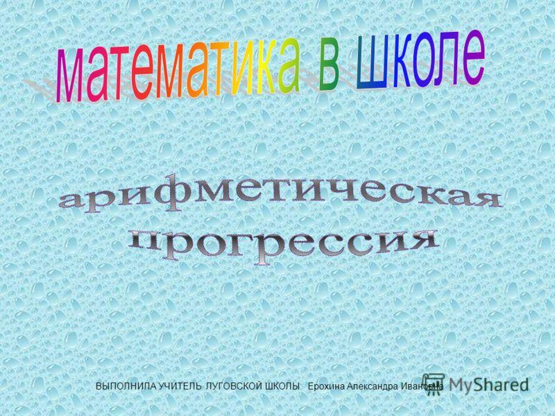 ВЫПОЛНИЛА УЧИТЕЛЬ ЛУГОВСКОЙ ШКОЛЫ: Ерохина Александра Ивановна