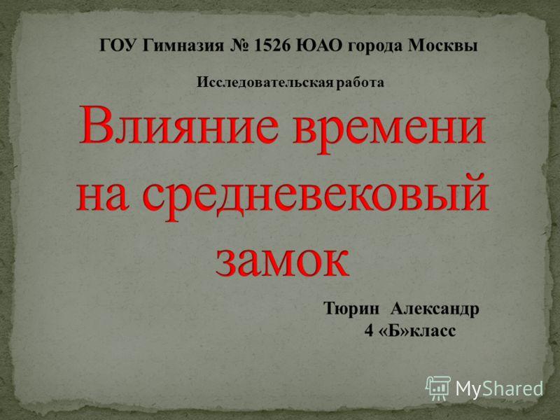 Тюрин Александр 4 «Б»класс ГОУ Гимназия 1526 ЮАО города Москвы Исследовательская работа