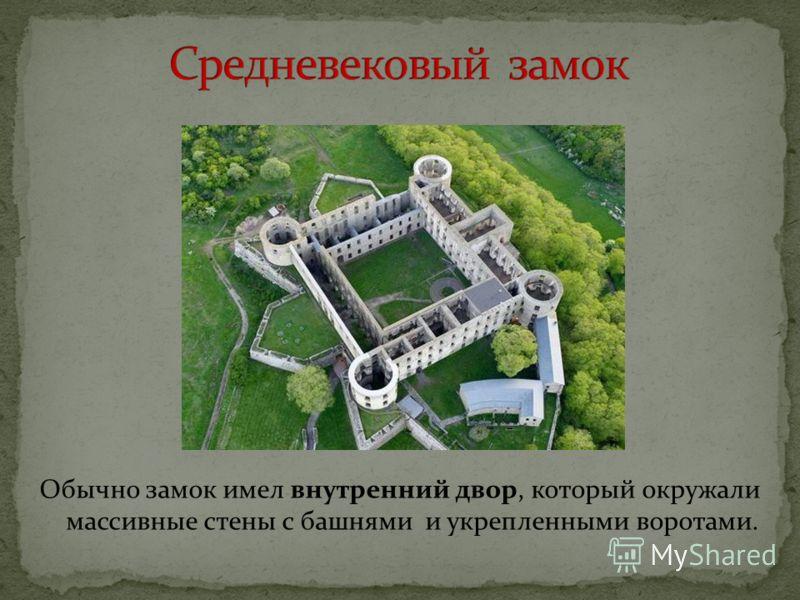 Обычно замок имел внутренний двор, который окружали массивные стены с башнями и укрепленными воротами.