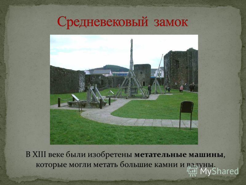 В XIII веке были изобретены метательные машины, которые могли метать большие камни и валуны.