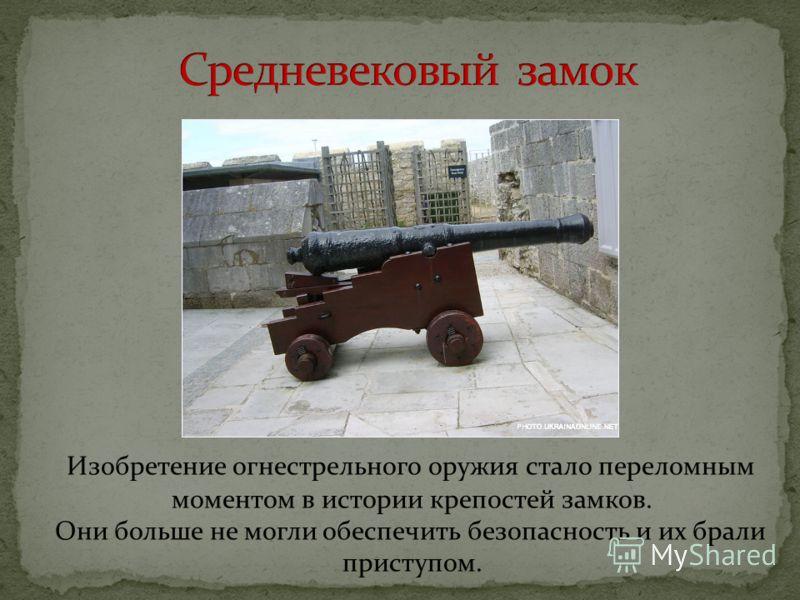Изобретение огнестрельного оружия стало переломным моментом в истории крепостей замков. Они больше не могли обеспечить безопасность и их брали приступом.