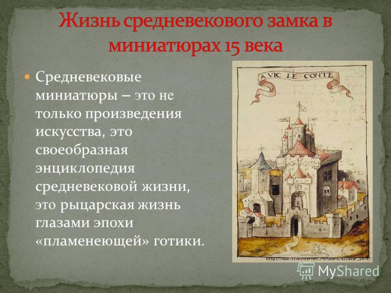 Средневековые миниатюры – это не только произведения искусства, это своеобразная энциклопедия средневековой жизни, это рыцарская жизнь глазами эпохи «пламенеющей» готики.