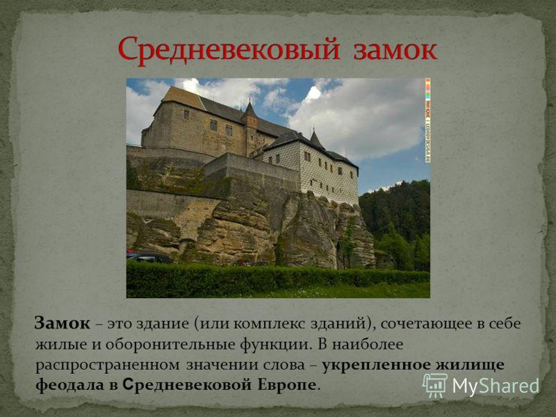 Замок – это здание (или комплекс зданий), сочетающее в себе жилые и оборонительные функции. В наиболее распространенном значении слова – укрепленное жилище феодала в С редневековой Европе.