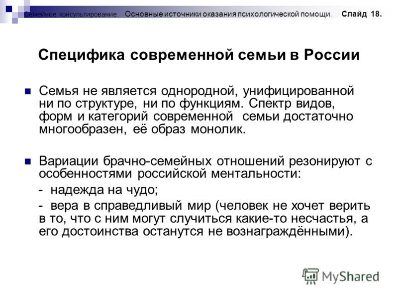 Семейное консультирование. Основные источники оказания психологической помощи. Слайд 18. Специфика современной семьи в России Семья не является однородной, унифицированной ни по структуре, ни по функциям. Спектр видов, форм и категорий современной се