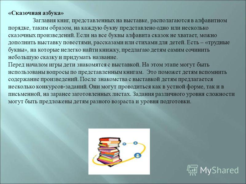 «Сказочная азбука» Заглавия книг, представленных на выставке, располагаются в алфавитном порядке, таким образом, на каждую букву представлено одно или несколько сказочных произведений. Если на все буквы алфавита сказок не хватает, можно дополнить выс