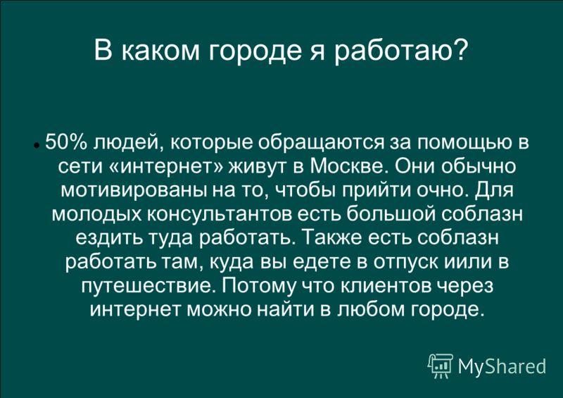 В каком городе я работаю? 50% людей, которые обращаются за помощью в сети «интернет» живут в Москве. Они обычно мотивированы на то, чтобы прийти очно. Для молодых консультантов есть большой соблазн ездить туда работать. Также есть соблазн работать та