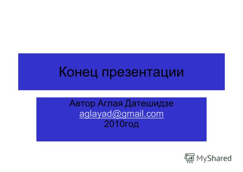 Конец презентации Автор Аглая Датешидзе aglayad@gmail.com 2010год