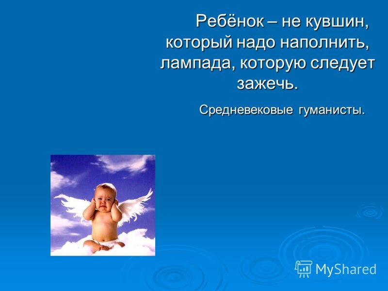 Ребёнок – не кувшин, который надо наполнить, лампада, которую следует зажечь. Средневековые гуманисты.