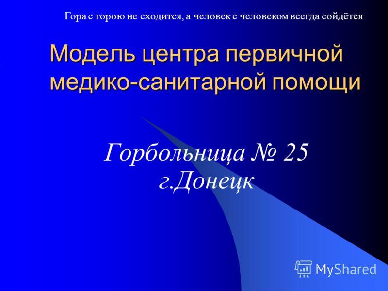 Модель центра первичной медико-санитарной помощи Горбольница 25 г.Донецк Гора с горою не сходится, а человек с человеком всегда сойдётся