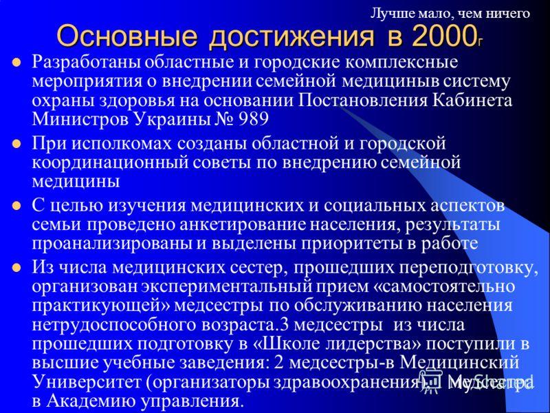 Основные достижения в 2000 г Разработаны областные и городские комплексные мероприятия о внедрении семейной медициныв систему охраны здоровья на основании Постановления Кабинета Министров Украины 989 При исполкомах созданы областной и городской коорд