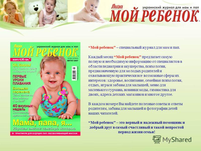 Мой ребенок – специальный журнал для мам и пап. Каждый месяц Мой ребенок предлагает самую полную и необходимую информацию от специалистов в области педиатрии и акушерства, психологии, предназначенную для молодых родителей и охватывающую практически в