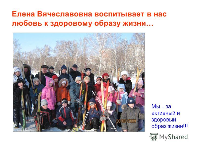 Елена Вячеславовна воспитывает в нас любовь к здоровому образу жизни… Мы – за активный и здоровый образ жизни!!!