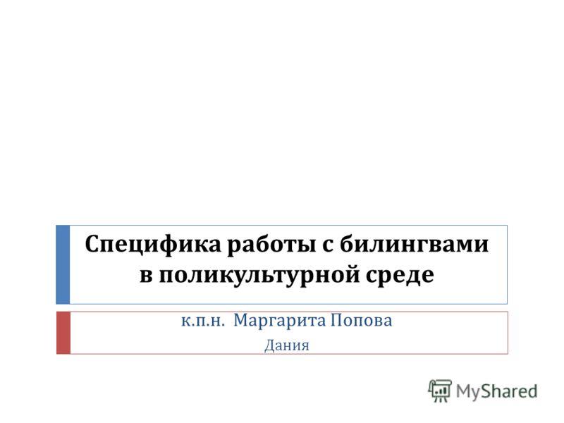 Специфика работы с билингвами в поликультурной среде к. п. н. Маргарита Попова Дания