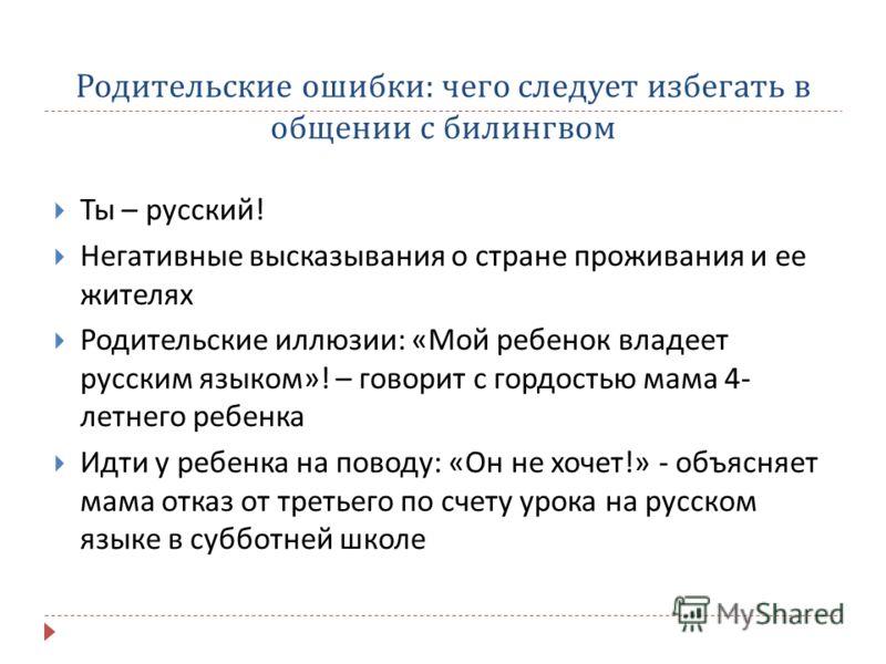 Родительские ошибки : чего следует избегать в общении с билингвом Ты – русский ! Негативные высказывания о стране проживания и ее жителях Родительские иллюзии : « Мой ребенок владеет русским языком »! – говорит с гордостью мама 4- летнего ребенка Идт