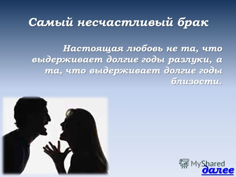 Самый несчастливый брак Настоящая любовь не та, что выдерживает долгие годы разлуки, а та, что выдерживает долгие годы близости. далее