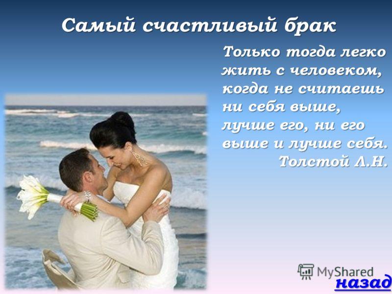 Самый счастливый брак Только тогда легко жить с человеком, когда не считаешь ни себя выше, лучше его, ни его выше и лучше себя. Толстой Л.Н. назад
