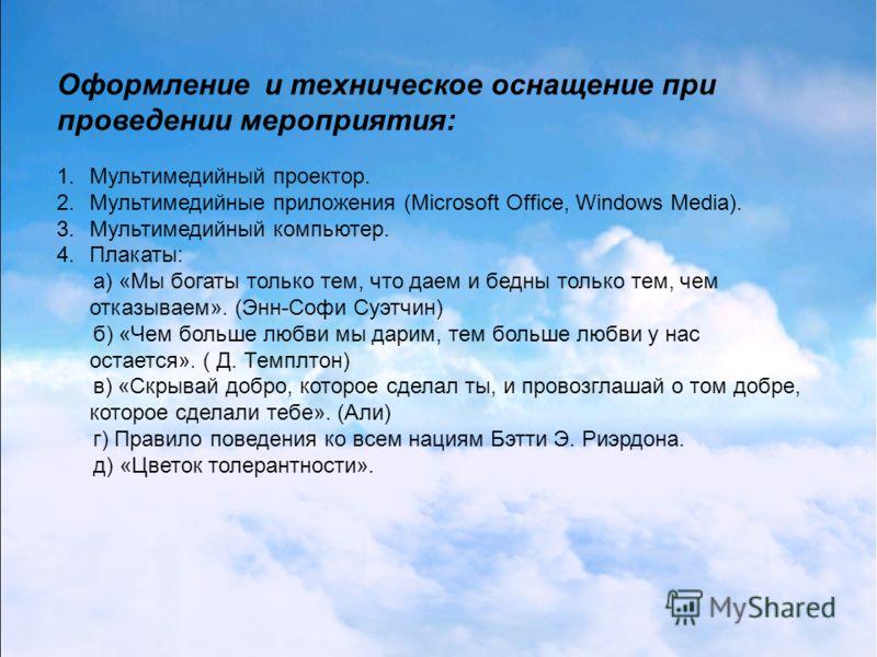Оформление и техническое оснащение при проведении мероприятия: 1.Мультимедийный проектор. 2.Мультимедийные приложения (Microsoft Office, Windows Media). 3.Мультимедийный компьютер. 4.Плакаты: а) «Мы богаты только тем, что даем и бедны только тем, чем