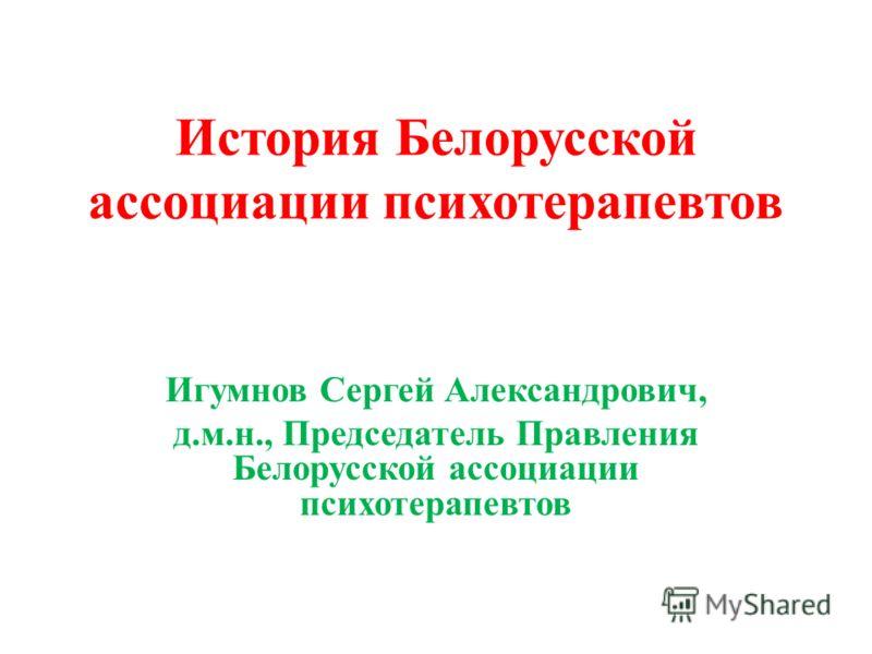 История Белорусской ассоциации психотерапевтов Игумнов Сергей Александрович, д.м.н., Председатель Правления Белорусской ассоциации психотерапевтов