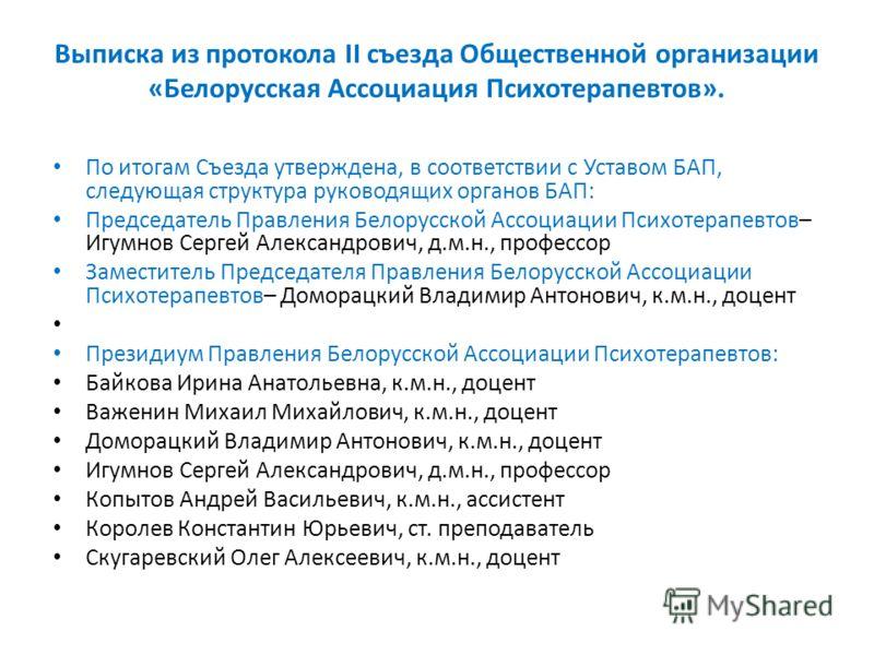 Выписка из протокола II съезда Общественной организации «Белорусская Ассоциация Психотерапевтов». По итогам Съезда утверждена, в соответствии с Уставом БАП, следующая структура руководящих органов БАП: Председатель Правления Белорусской Ассоциации Пс