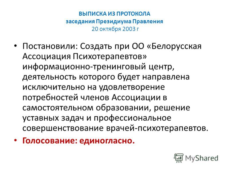 ВЫПИСКА ИЗ ПРОТОКОЛА заседания Президиума Правления 20 октября 2003 г Постановили: Создать при ОО «Белорусская Ассоциация Психотерапевтов» информационно-тренинговый центр, деятельность которого будет направлена исключительно на удовлетворение потребн